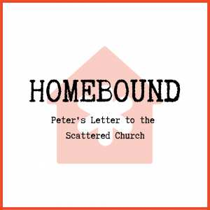 Homebound - Peter's Letter to the Scattered Church